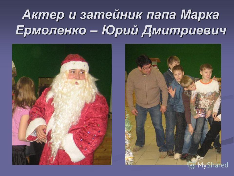 Актер и затейник папа Марка Ермоленко – Юрий Дмитриевич