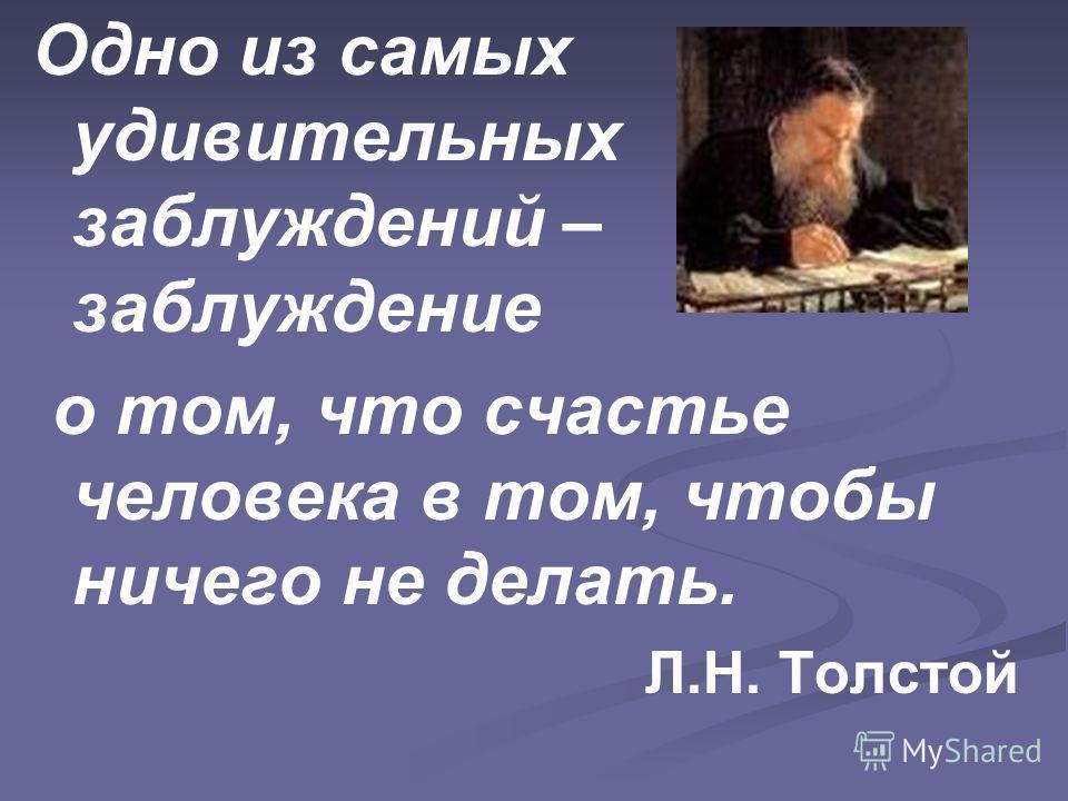 Одно из самых удивительных заблуждений – заблуждение о том, что счастье человека в том, чтобы ничего не делать. Л.Н. Толстой