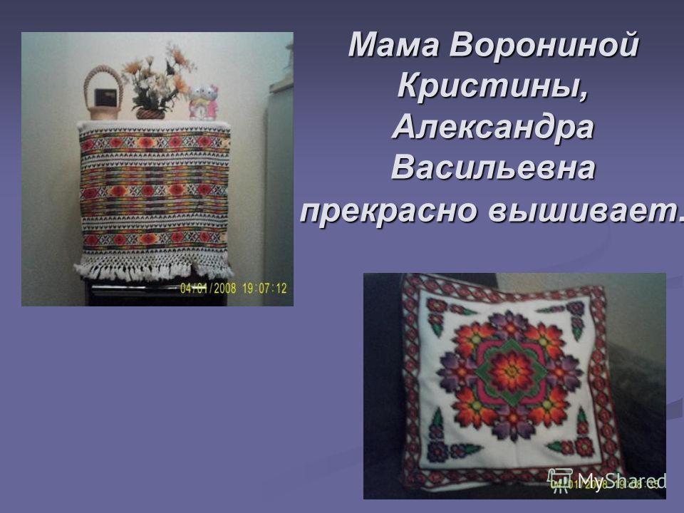 Мама Ворониной Кристины, Александра Васильевна прекрасно вышивает.