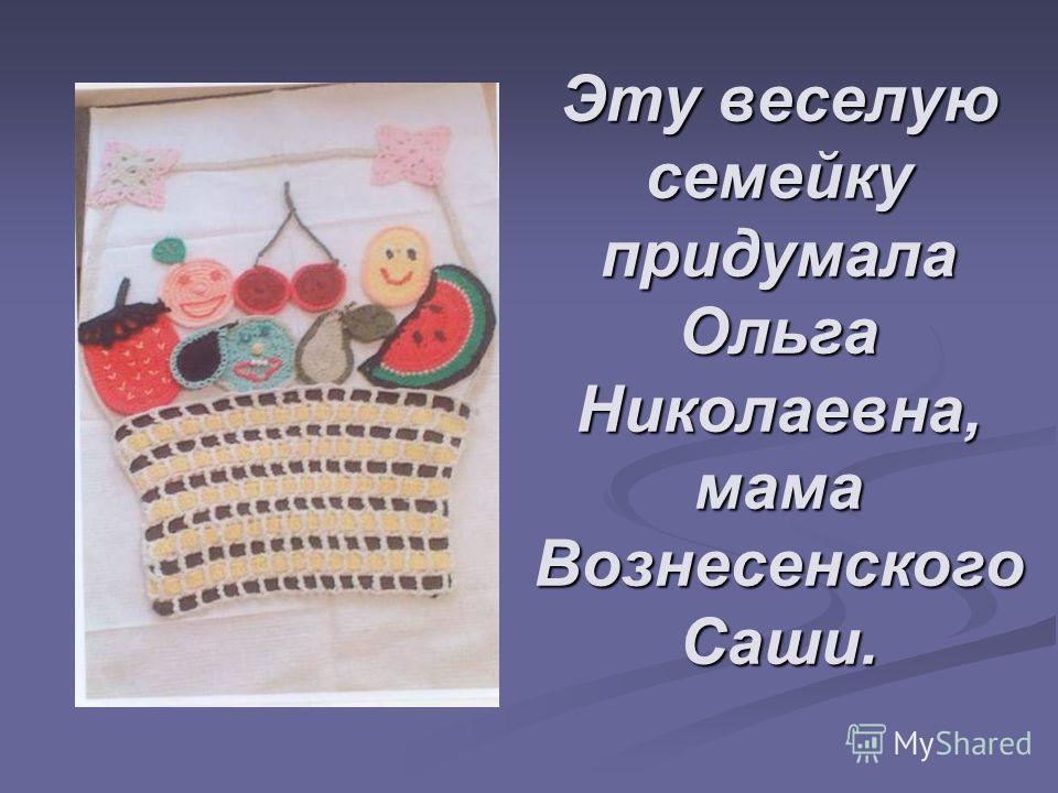 Эту веселую семейку придумала Ольга Николаевна, мама Вознесенского Саши.