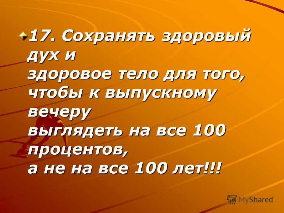 17. Сохранять здоровый дух и здоровое тело для того, чтобы к выпускному вечеру выглядеть на все 100 процентов, а не на все 100 лет!!!