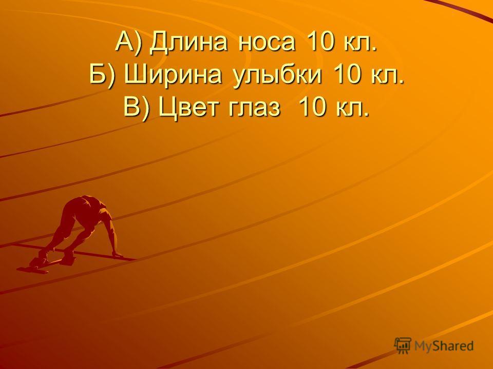 А) Длина носа 10 кл. Б) Ширина улыбки 10 кл. В) Цвет глаз 10 кл.