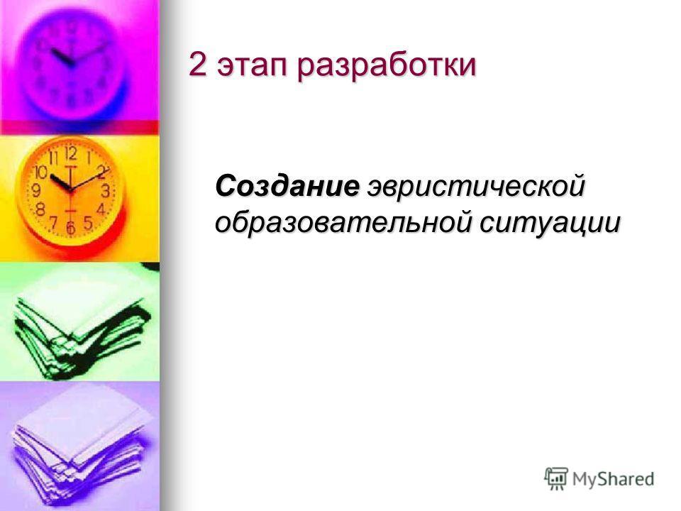 2 этап разработки Создание эвристической образовательной ситуации Создание эвристической образовательной ситуации