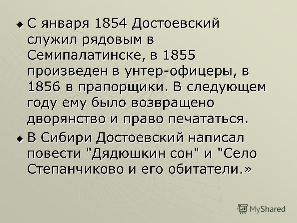 С января 1854 Достоевский служил рядовым в Семипалатинске, в 1855 произведен в унтер-офицеры, в 1856 в прапорщики. В следующем году ему было возвращено дворянство и право печататься. С января 1854 Достоевский служил рядовым в Семипалатинске, в 1855 п