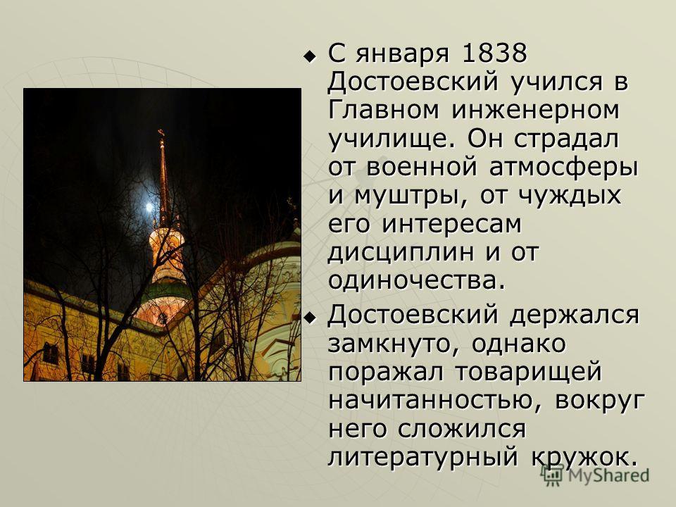 С января 1838 Достоевский учился в Главном инженерном училище. Он страдал от военной атмосферы и муштры, от чуждых его интересам дисциплин и от одиночества. С января 1838 Достоевский учился в Главном инженерном училище. Он страдал от военной атмосфер