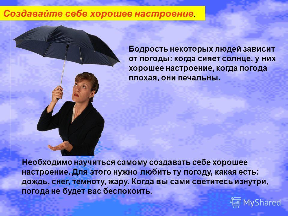 Создавайте себе хорошее настроение. Бодрость некоторых людей зависит от погоды: когда сияет солнце, у них хорошее настроение, когда погода плохая, они печальны. Необходимо научиться самому создавать себе хорошее настроение. Для этого нужно любить ту