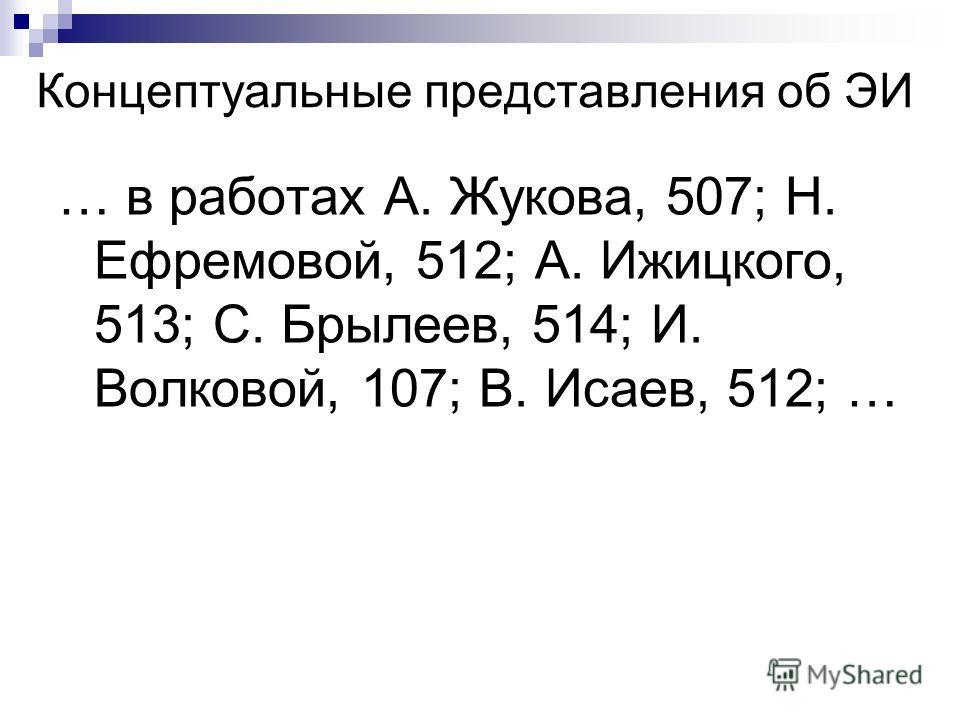 Концептуальные представления об ЭИ … в работах А. Жукова, 507; Н. Ефремовой, 512; А. Ижицкого, 513; С. Брылеев, 514; И. Волковой, 107; В. Исаев, 512; …