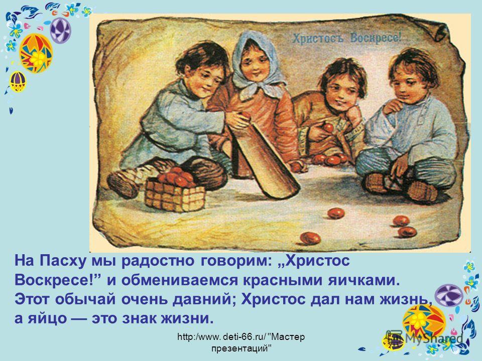 http:/www. deti-66.ru/ Мастер презентаций На Пасху мы радостно говорим: Христос Воскресе! и обмениваемся красными яичками. Этот обычай очень давний; Христос дал нам жизнь, а яйцо это знак жизни.