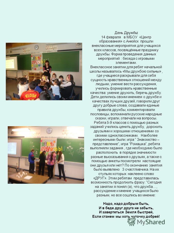 День Дружбы 14 февраля в МБОУ «Центр образования» с.Анюйск прошли внеклассные мероприятия для учащихся всех классов, посвящённые празднику дружбы. Форма проведения данных мероприятий : беседа с игровыми элементами. Внеклассное занятии для ребят начал