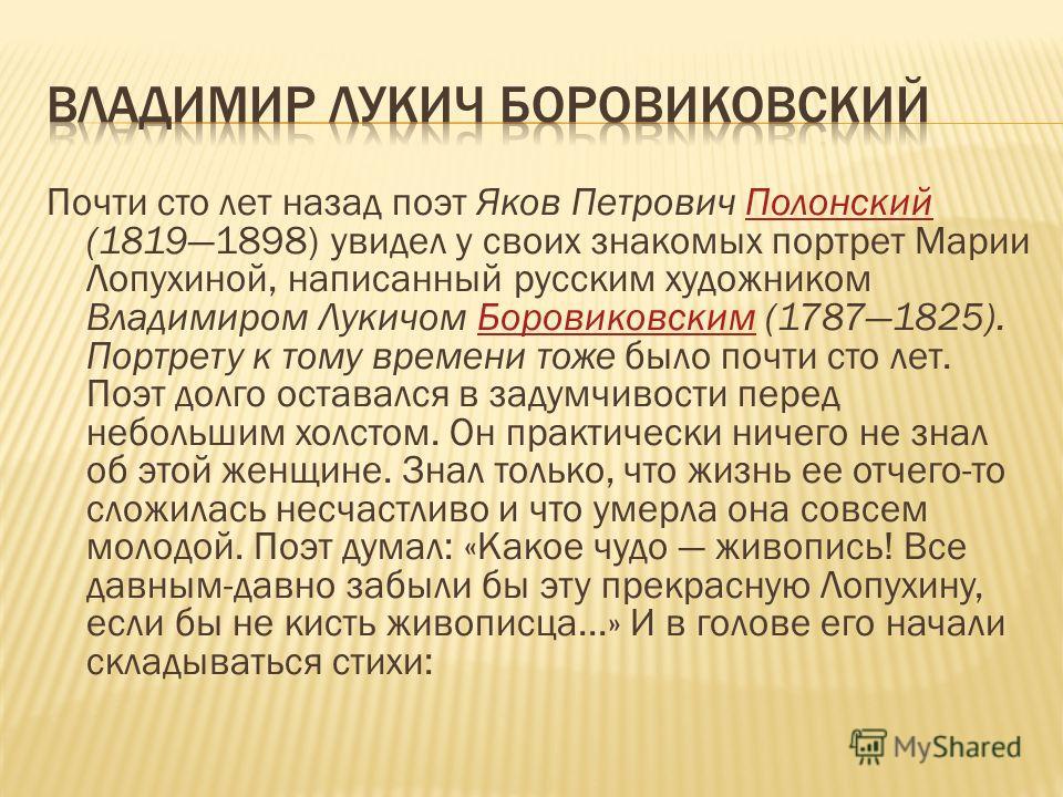 Почти сто лет назад поэт Яков Петрович Полонский (18191898) увидел у своих знакомых портрет Марии Лопухиной, написанный русским художником Владимиром Лукичом Боровиковским (17871825). Портрету к тому времени тоже было почти сто лет. Поэт долго остава