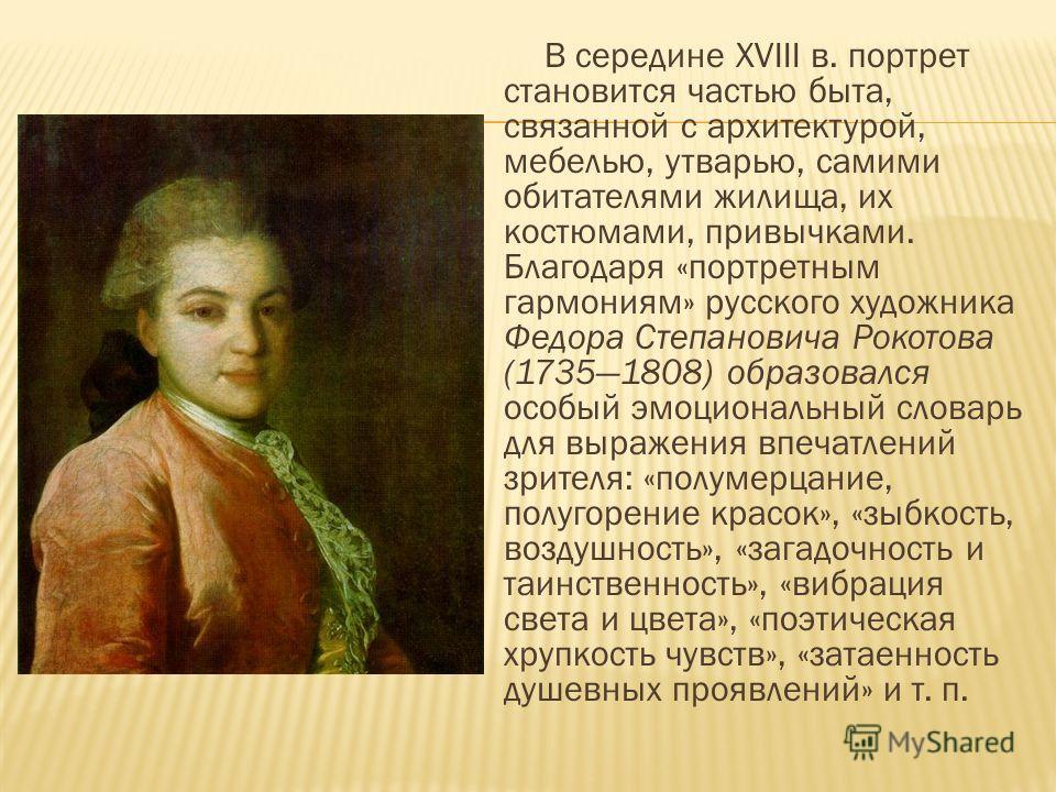 В середине ХVIII в. портрет становится частью быта, связанной с архитектурой, мебелью, утварью, самими обитателями жилища, их костюмами, привычками. Благодаря «портретным гармониям» русского художника Федора Степановича Рокотова (17351808) образовалс