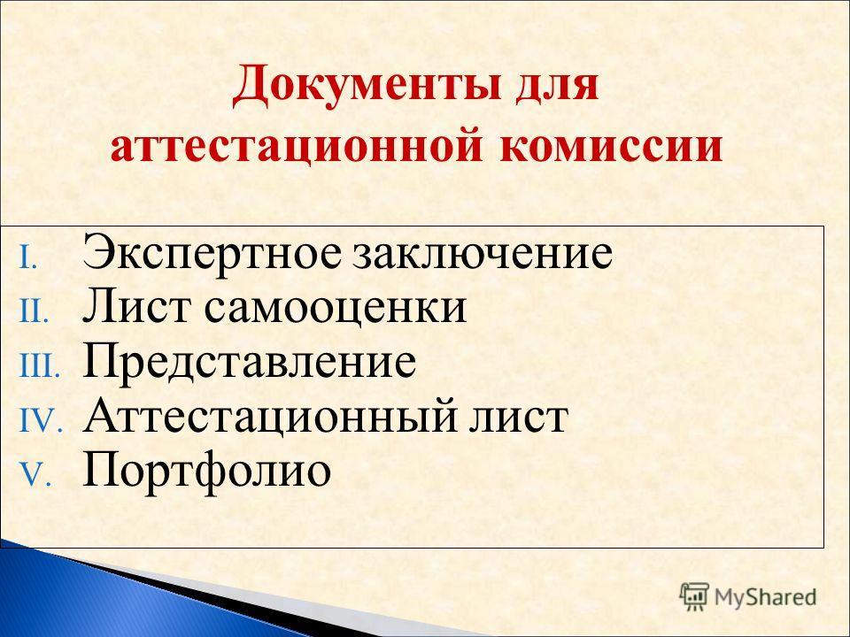 I. Экспертное заключение II. Лист самооценки III. Представление IV. Аттестационный лист V. Портфолио Документы для аттестационной комиссии