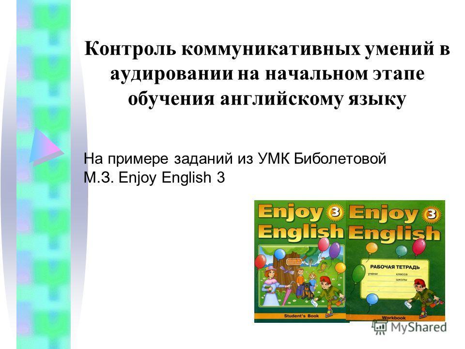Контроль коммуникативных умений в аудировании на начальном этапе обучения английскому языку На примере заданий из УМК Биболетовой М.З. Enjoy English 3
