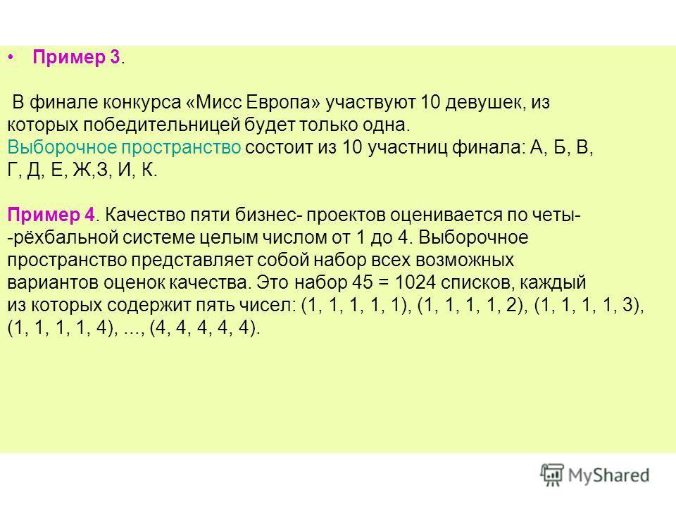 Пример 3. В финале конкурса «Мисс Европа» участвуют 10 девушек, из которых победительницей будет только одна. Выборочное пространство состоит из 10 участниц финала: А, Б, В, Г, Д, Е, Ж,З, И, К. Пример 4. Качество пяти бизнес- проектов оценивается по