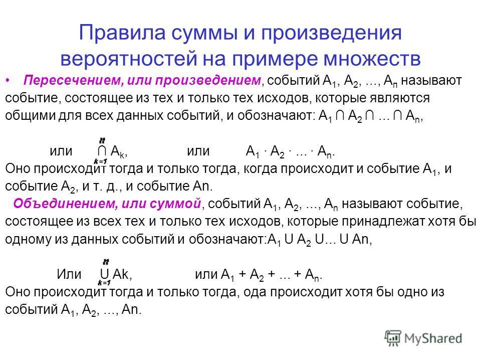 Правила суммы и произведения вероятностей на примере множеств Пересечением, или произведением, событий А 1, А 2,..., А п называют событие, состоящее из тех и только тех исходов, которые являются общими для всех данных событий, и обозначают: A 1 A 2..