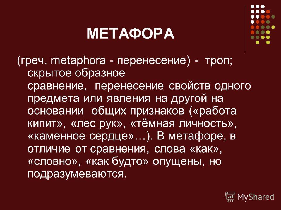 МЕТАФОРА (греч. metaphora - перенесение) - троп; скрытое образное сравнение, перенесение свойств одного предмета или явления на другой на основании общих признаков («работа кипит», «лес рук», «тёмная личность», «каменное сердце»…). В метафоре, в отли