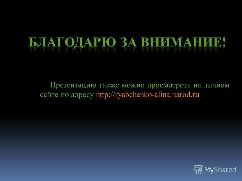 Презентацию также можно просмотреть на личном сайте по адресу http://ryabchenko-alina.narod.ruhttp://ryabchenko-alina.narod.ru