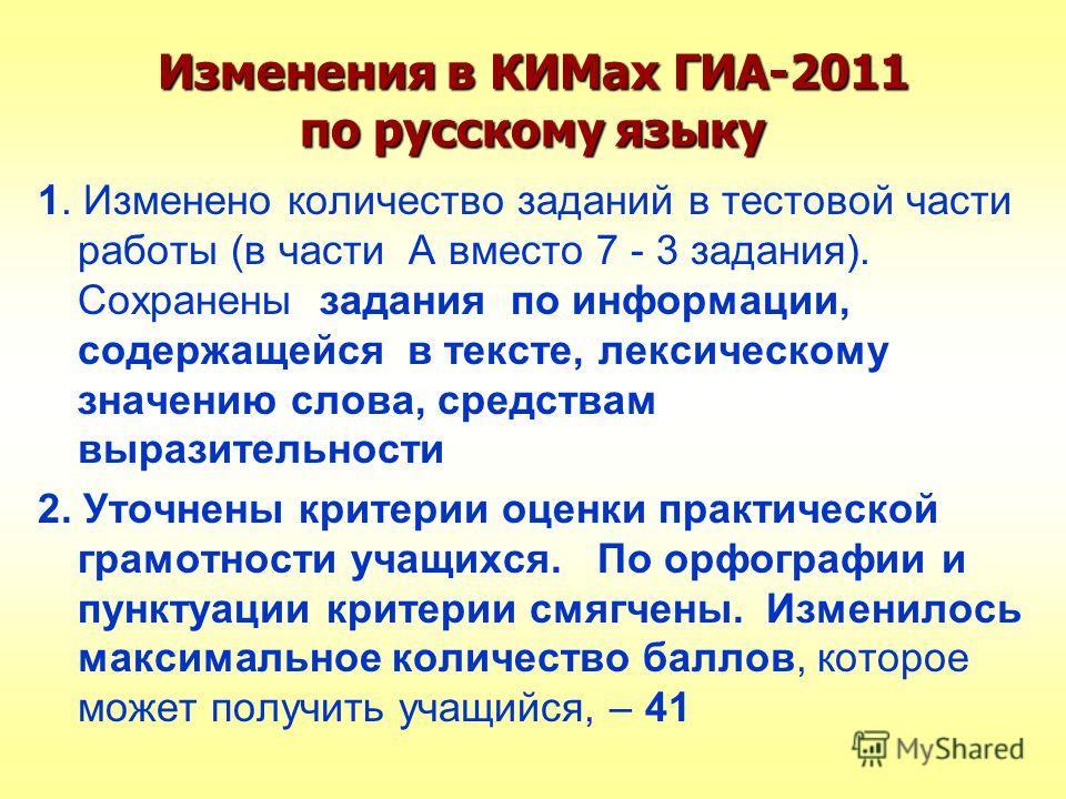 Изменения в КИМах ГИА-2011 по русскому языку 1. Изменено количество заданий в тестовой части работы (в части А вместо 7 - 3 задания). Сохранены задания по информации, содержащейся в тексте, лексическому значению слова, средствам выразительности 2. Ут
