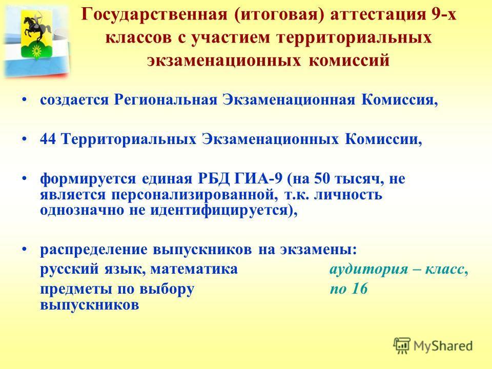 Государственная (итоговая) аттестация 9-х классов с участием территориальных экзаменационных комиссий создается Региональная Экзаменационная Комиссия, 44 Территориальных Экзаменационных Комиссии, формируется единая РБД ГИА-9 (на 50 тысяч, не является