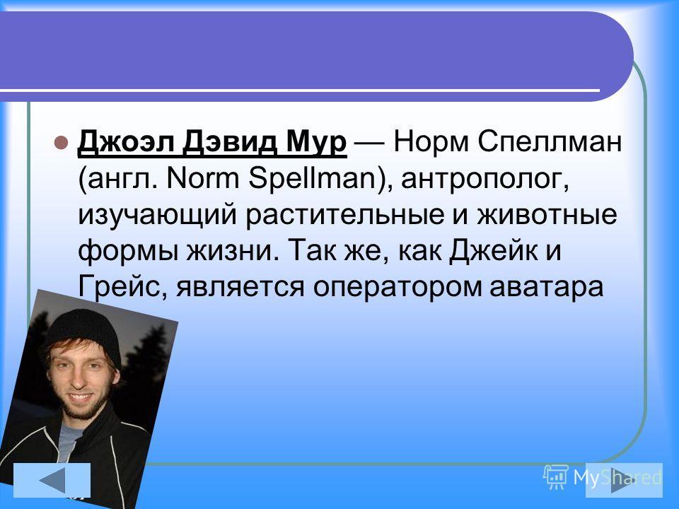 Джоэл Дэвид Мур Норм Спеллман (англ. Norm Spellman), антрополог, изучающий растительные и животные формы жизни. Так же, как Джейк и Грейс, является оператором аватара