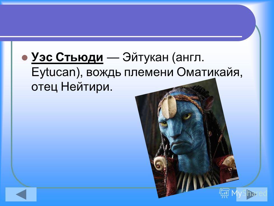 Уэс Стьюди Эйтукан (англ. Eytucan), вождь племени Оматикайя, отец Нейтири.