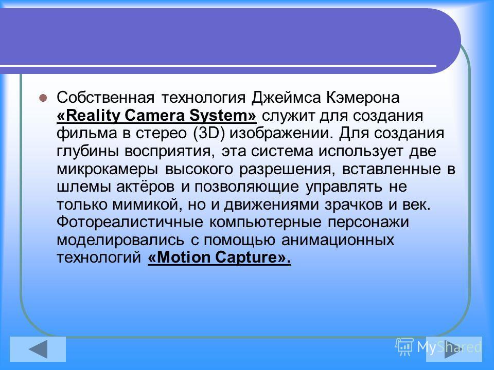 Собственная технология Джеймса Кэмерона «Reality Camera System» служит для создания фильма в стерео (3D) изображении. Для создания глубины восприятия, эта система использует две микрокамеры высокого разрешения, вставленные в шлемы актёров и позволяющ