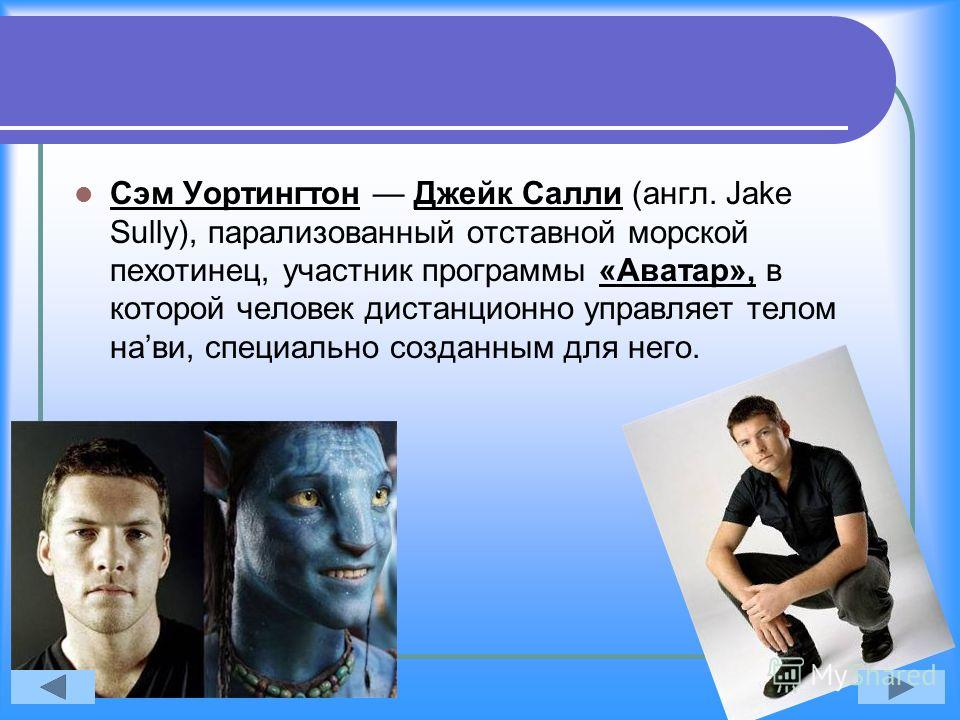 Сэм Уортингтон Джейк Салли (англ. Jake Sully), парализованный отставной морской пехотинец, участник программы «Аватар», в которой человек дистанционно управляет телом нави, специально созданным для него.