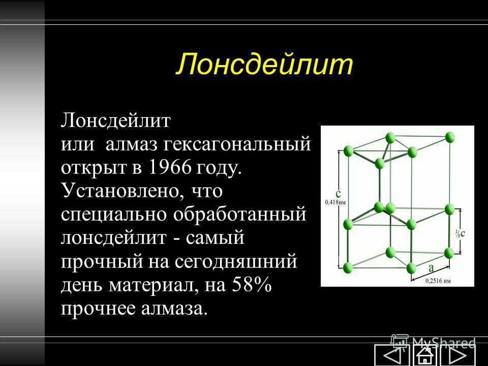 Лонсдейлит Лонсдейлит или алмаз гексагональный открыт в 1966 году. Установлено, что специально обработанный лонсдейлит - самый прочный на сегодняшний день материал, на 58% прочнее алмаза.