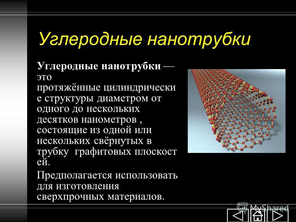 Углеродные нанотрубки Углеродные нанотрубки это протяжённые цилиндрически е структуры диаметром от одного до нескольких десятков нанометров, состоящие из одной или нескольких свёрнутых в трубку графитовых плоскост ей. Предполагается использовать для