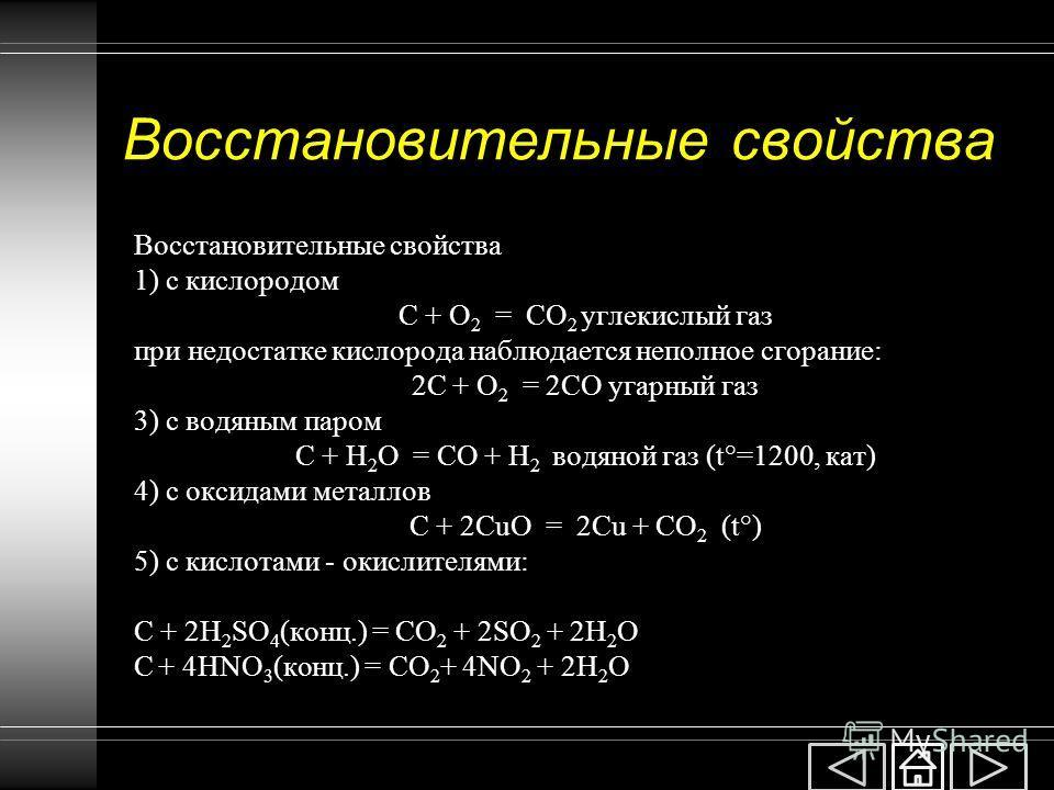 Восстановительные свойства 1) с кислородом C + O 2 = CO 2 углекислый газ при недостатке кислорода наблюдается неполное сгорание: 2C + O 2 = 2CO угарный газ 3) с водяным паром C + H 2 O = СO + H 2 водяной газ (t°=1200, кат) 4) с оксидами металлов C +