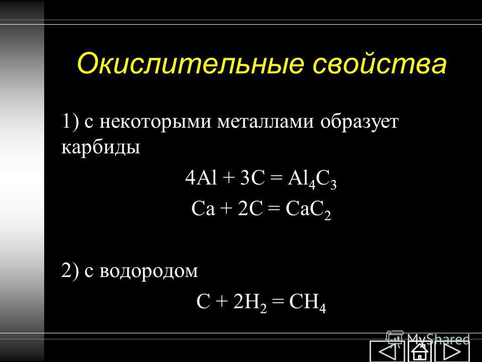 Окислительные свойства 1) с некоторыми металлами образует карбиды 4Al + 3C = Al 4 C 3 Ca + 2C = CaC 2 2) с водородом C + 2H 2 = CH 4