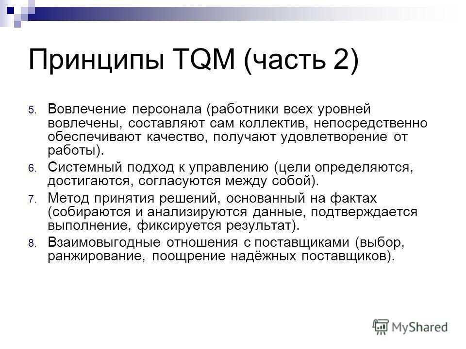 Принципы TQM (часть 2) 5. Вовлечение персонала (работники всех уровней вовлечены, составляют сам коллектив, непосредственно обеспечивают качество, получают удовлетворение от работы). 6. Системный подход к управлению (цели определяются, достигаются, с