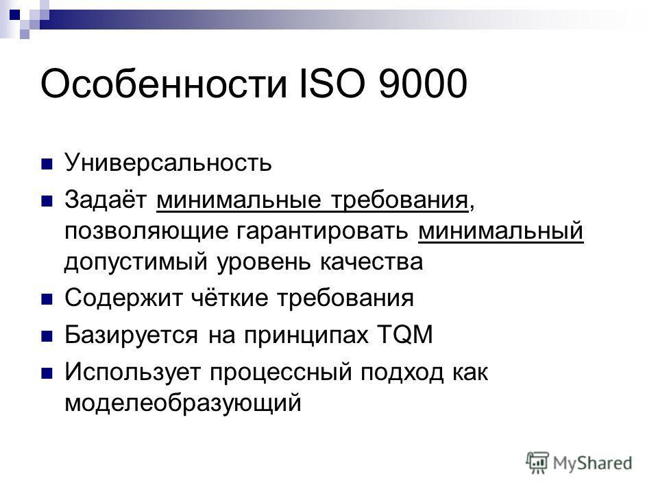 Особенности ISO 9000 Универсальность Задаёт минимальные требования, позволяющие гарантировать минимальный допустимый уровень качества Содержит чёткие требования Базируется на принципах TQM Использует процессный подход как моделеобразующий
