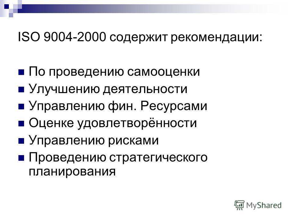 ISO 9004-2000 содержит рекомендации: По проведению самооценки Улучшению деятельности Управлению фин. Ресурсами Оценке удовлетворённости Управлению рисками Проведению стратегического планирования