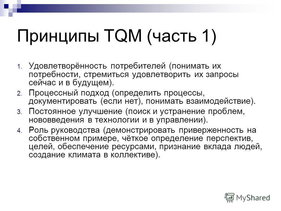 Принципы TQM (часть 1) 1. Удовлетворённость потребителей (понимать их потребности, стремиться удовлетворить их запросы сейчас и в будущем). 2. Процессный подход (определить процессы, документировать (если нет), понимать взаимодействие). 3. Постоянное