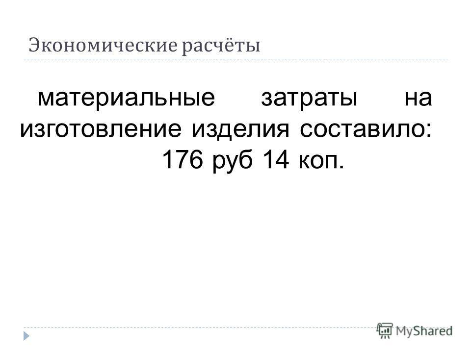 Экономические расчёты материальные затраты на изготовление изделия составило: 176 руб 14 коп.