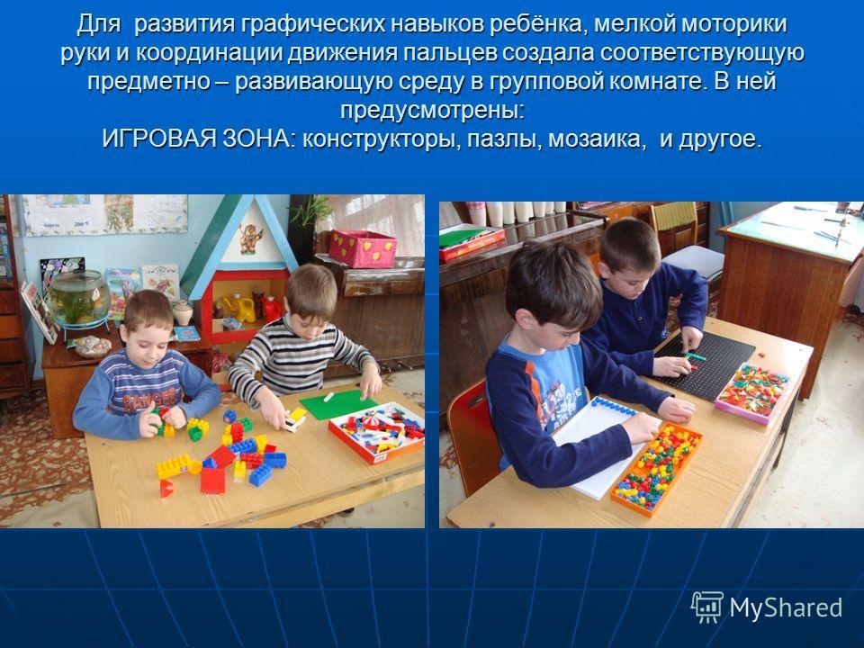 Для развития графических навыков ребёнка, мелкой моторики руки и координации движения пальцев создала соответствующую предметно – развивающую среду в групповой комнате. В ней предусмотрены: ИГРОВАЯ ЗОНА: конструкторы, пазлы, мозаика, и другое.