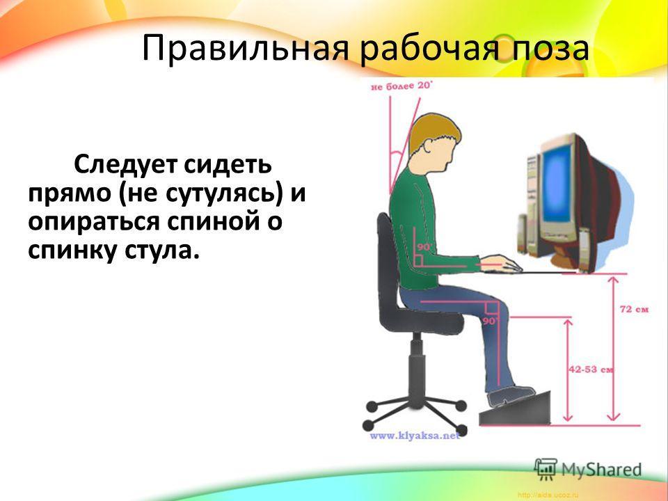 Правильная рабочая поза Следует сидеть прямо (не сутулясь) и опираться спиной о спинку стула.
