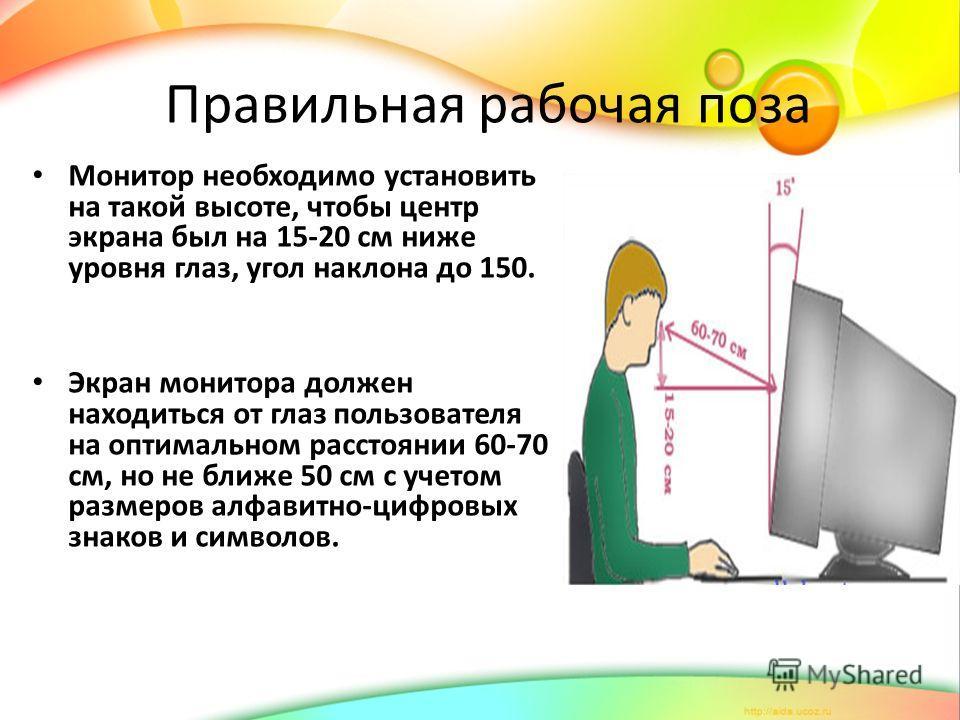 Правильная рабочая поза Монитор необходимо установить на такой высоте, чтобы центр экрана был на 15-20 см ниже уровня глаз, угол наклона до 150. Экран монитора должен находиться от глаз пользователя на оптимальном расстоянии 60-70 см, но не ближе 50