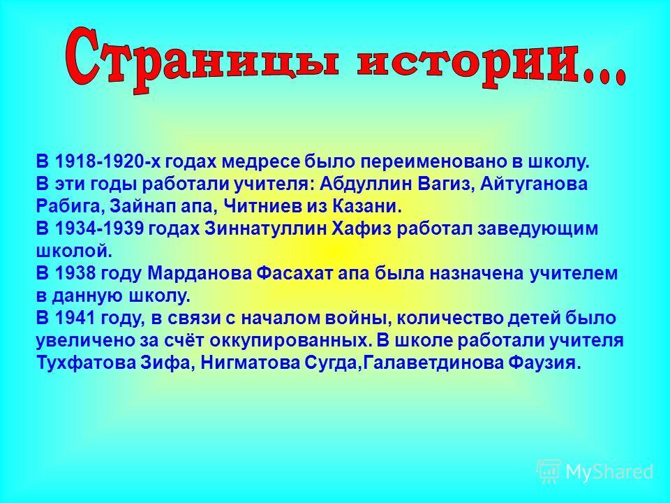 В 1918-1920-х годах медресе было переименовано в школу. В эти годы работали учителя: Абдуллин Вагиз, Айтуганова Рабига, Зайнап апа, Читниев из Казани. В 1934-1939 годах Зиннатуллин Хафиз работал заведующим школой. В 1938 году Марданова Фасахат апа бы