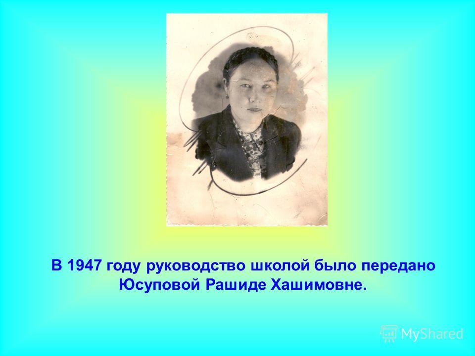 В 1947 году руководство школой было передано Юсуповой Рашиде Хашимовне.