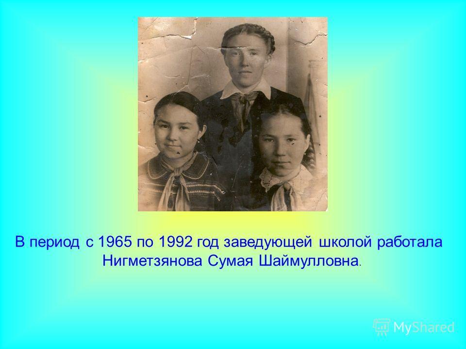 В период с 1965 по 1992 год заведующей школой работала Нигметзянова Сумая Шаймулловна.