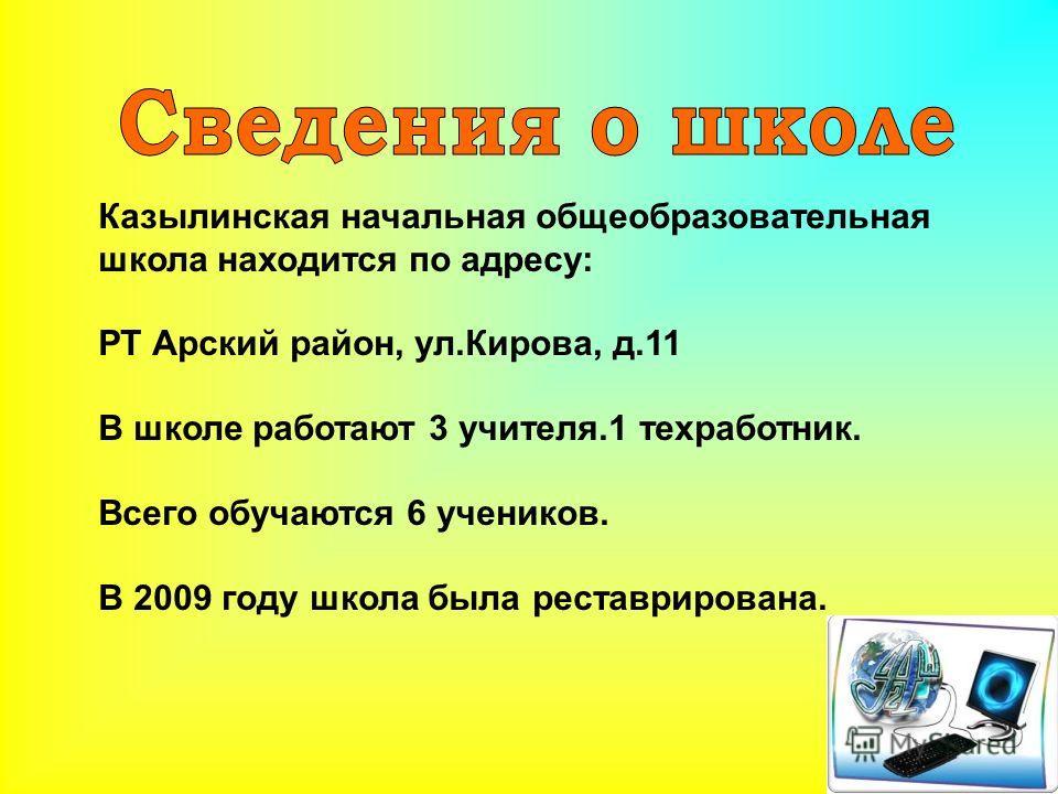 Казылинская начальная общеобразовательная школа находится по адресу: РТ Арский район, ул.Кирова, д.11 В школе работают 3 учителя.1 техработник. Всего обучаются 6 учеников. В 2009 году школа была реставрирована.