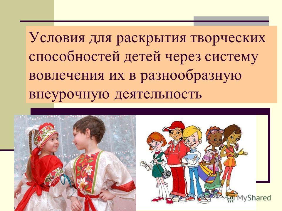 Условия для раскрытия творческих способностей детей через систему вовлечения их в разнообразную внеурочную деятельность