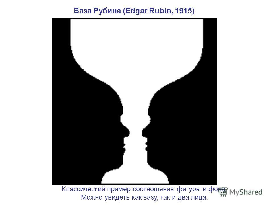 Ваза Рубина (Edgar Rubin, 1915) Классический пример соотношения фигуры и фона. Можно увидеть как вазу, так и два лица.