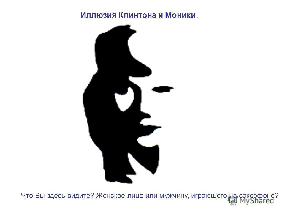 Иллюзия Клинтона и Моники. Что Вы здесь видите? Женское лицо или мужчину, играющего на саксофоне?