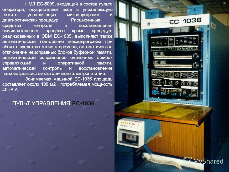 ПУЛЬТ УПРАВЛЕНИЯ ЕС-1036 НМЛ ЕС-5009, входящий в состав пульта оператора, осуществляет ввод в управляющую память управляющих микропрограмм и диагностических процедур. Расширенные средства контроля и восстановления вычислительного процесса кроме проце