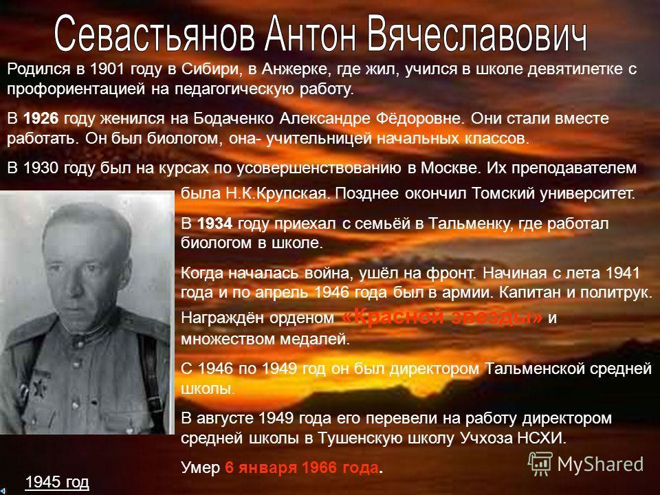 1945 год Родился в 1901 году в Сибири, в Анжерке, где жил, учился в школе девятилетке с профориентацией на педагогическую работу. В 1926 году женился на Бодаченко Александре Фёдоровне. Они стали вместе работать. Он был биологом, она- учительницей нач