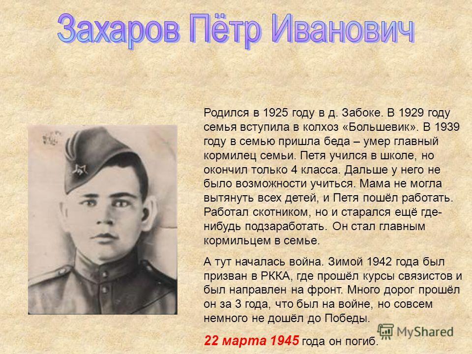 Родился в 1925 году в д. Забоке. В 1929 году семья вступила в колхоз «Большевик». В 1939 году в семью пришла беда – умер главный кормилец семьи. Петя учился в школе, но окончил только 4 класса. Дальше у него не было возможности учиться. Мама не могла