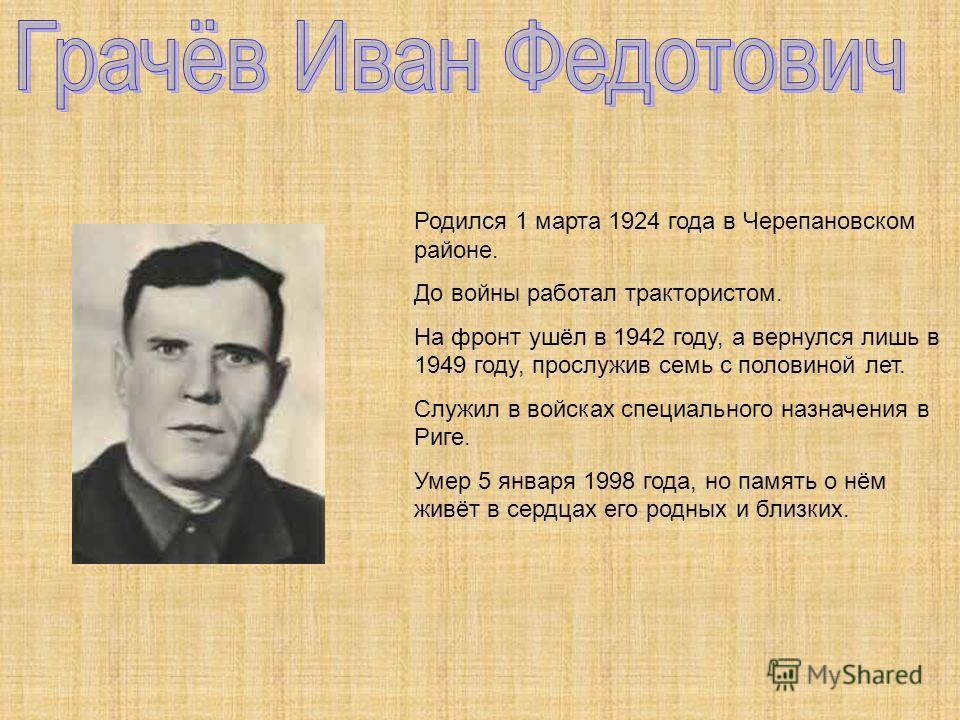 Родился 1 марта 1924 года в Черепановском районе. До войны работал трактористом. На фронт ушёл в 1942 году, а вернулся лишь в 1949 году, прослужив семь с половиной лет. Служил в войсках специального назначения в Риге. Умер 5 января 1998 года, но памя